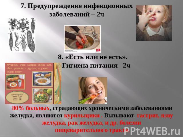 7. Предупреждение инфекционных заболеваний – 2ч 8. «Есть или не есть». Гигиена питания– 2ч 80% больных, страдающих хроническими заболеваниями желудка, являются курильщики . Вызывают гастрит, язву желудка, рак желудка, и др. болезни пищеварительного …