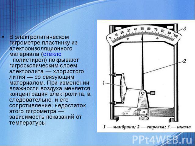 В электролитическом гигрометре пластинку из электроизоляционного материала (стекло,полистирол) покрывают гигроскопическим слоем электролита — хлористого лития — со связующим материалом. При изменении влажности воздуха меняется концентрация электрол…