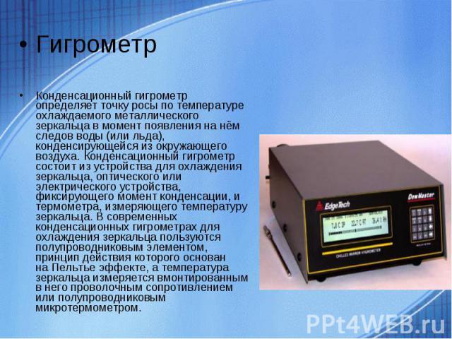 ГигрометрКонденсационный гигрометр определяет точку росы по температуре охлаждаемого металлического зеркальца в момент появления на нём следов воды (или льда), конденсирующейся из окружающего воздуха. Конденсационный гигрометр состоит из устройства …