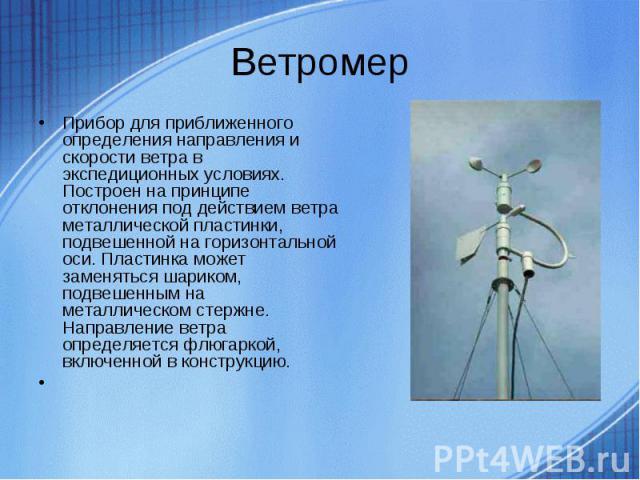 Прибор для приближенного определения направления и скорости ветра в экспедиционных условиях. Построен на принципе отклонения под действием ветра металлической пластинки, подвешенной на горизонтальной оси. Пластинка может заменяться шариком, подвешен…