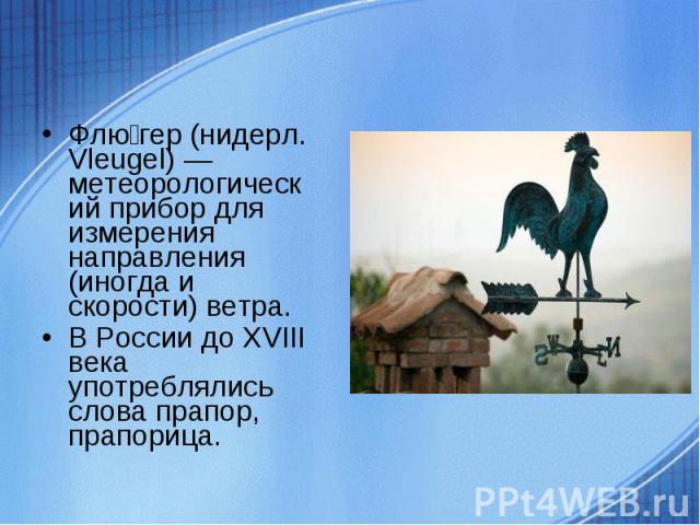 Флюгер (нидерл. Vleugel) — метеорологический прибор для измерения направления (иногда и скорости) ветра. В России до XVIII века употреблялись слова прапор, прапорица.