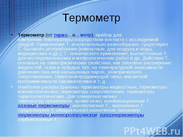 Термометр(оттермо... и... метр),прибор для измерениятемпературыпосредством контакта с исследуемой средой. Применение Т. исключительно разнообразно: существуют Т. бытового употребления (комнатные, для воздуха и воды, медицинские и др.); Т. техни…