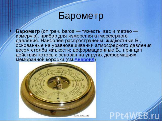 Барометр Барометр(от греч. baros — тяжесть, вес и metreo — измеряю), прибор для измерения атмосферного давления. Наиболее распространены: жидкостные Б., основанные на уравновешивании атмосферного давления весом столба жидкости; деформационные Б., п…