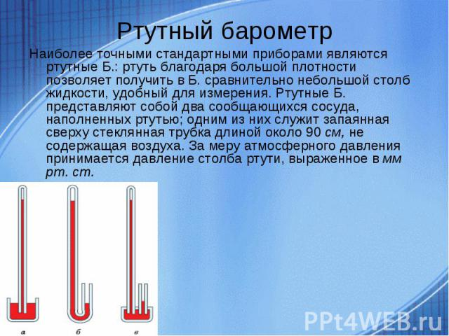 Наиболее точными стандартными приборами являются ртутные Б.: ртуть благодаря большой плотности позволяет получить в Б. сравнительно небольшой столб жидкости, удобный для измерения. Ртутные Б. представляют собой два сообщающихся сосуда, наполненных р…