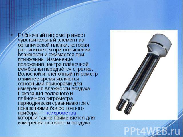 Плёночный гигрометр имеет чувствительный элемент из органической плёнки, которая растягивается при повышении влажности и сжимается при понижении. Изменение положения центра плёночной мембраны передаётся стрелке. Волосной и плёночный гигрометр в зимн…