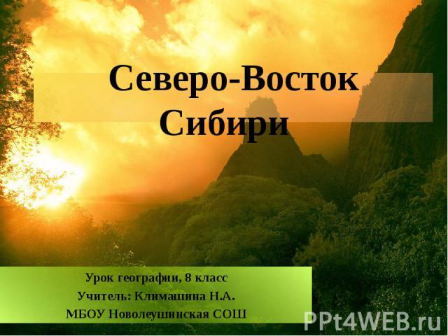 Северо - Восток Сибири Урок географии, 8 класс Учитель: Климашина Н.А. МБОУ Новолеушинская СОШ
