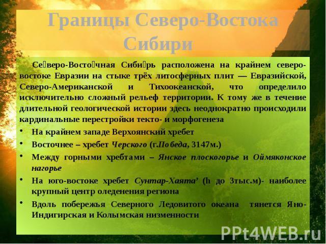 Границы Северо-Востока Сибири Северо-Восточная Сибирь расположена на крайнем северо-востоке Евразии на стыке трёх литосферных плит — Евразийской, Северо-Американской и Тихоокеанской, что определило исключительно сложный рельеф территории. К тому же …