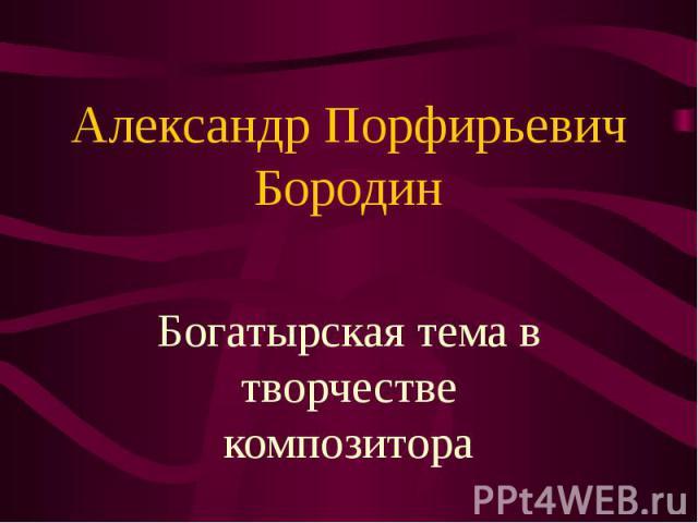 Александр Порфирьевич Бородин. Богатырская тема в творчестве композитора