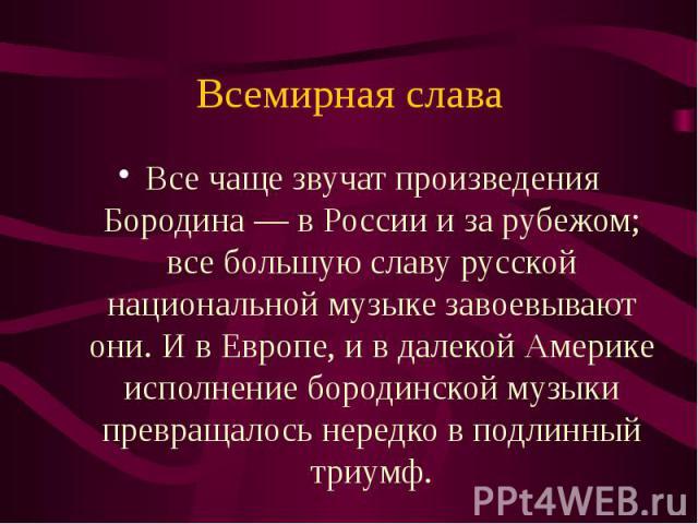 Все чаще звучат произведения Бородина — в России и за рубежом; все большую славу русской национальной музыке завоевывают они. И в Европе, и в далекой Америке исполнение бородинской музыки превращалось нередко в подлинный триумф.
