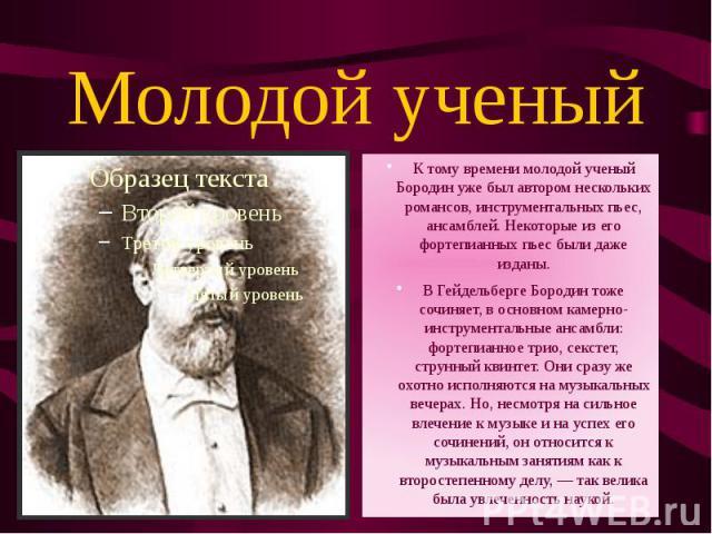 Молодой ученый К тому времени молодой ученый Бородин уже был автором нескольких романсов, инструментальных пьес, ансамблей. Некоторые из его фортепианных пьес были даже изданы.В Гейдельберге Бородин тоже сочиняет, в основном камерно-инструментальные…