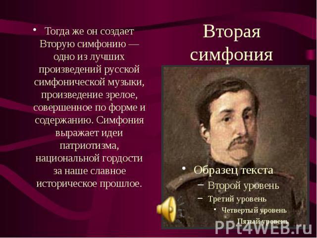 Вторая симфония Тогда же он создает Вторую симфонию — одно из лучших произведений русской симфонической музыки, произведение зрелое, совершенное по форме и содержанию. Симфония выражает идеи патриотизма, национальной гордости за наше славное историч…