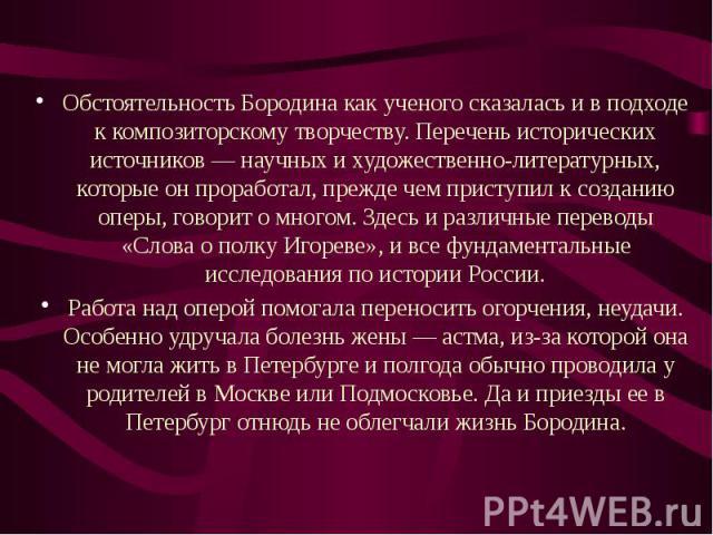 Обстоятельность Бородина как ученого сказалась и в подходе к композиторскому творчеству. Перечень исторических источников — научных и художественно-литературных, которые он проработал, прежде чем приступил к созданию оперы, говорит о многом. Здесь и…