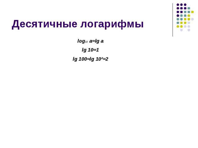 Десятичные логарифмы log10 a=lg alg 10=1lg 100=lg 10²=2