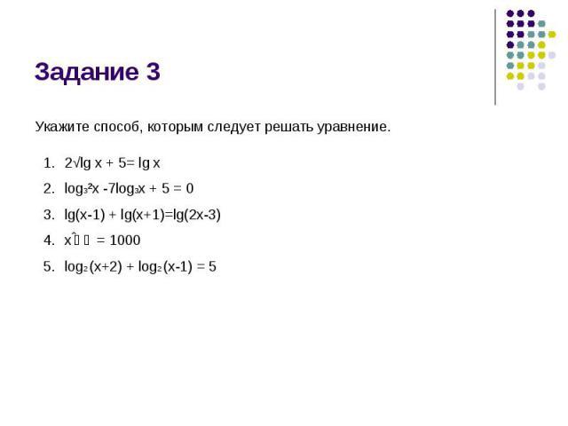 Задание 3 Укажите способ, которым следует решать уравнение. 2√lg x + 5= lg xlog3²x -7log3x + 5 = 0lg(x-1) + lg(x+1)=lg(2x-3)xˡᵍ = 1000log2 (x+2) + log2 (x-1) = 5