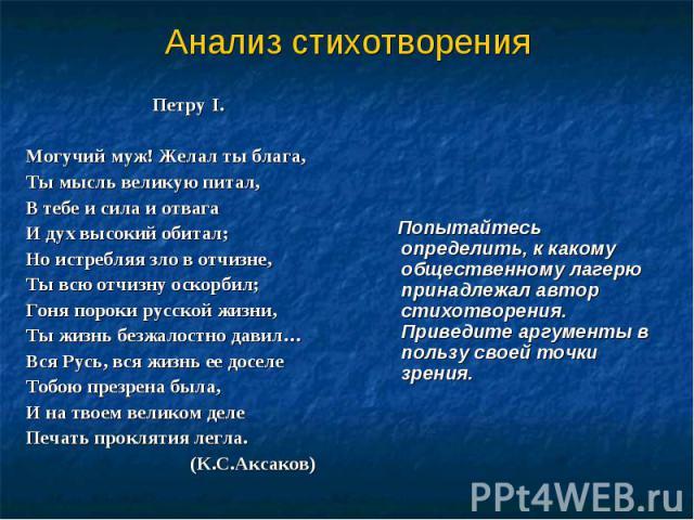 Анализ стихотворения Петру I.Могучий муж! Желал ты блага,Ты мысль великую питал,В тебе и сила и отвагаИ дух высокий обитал;Но истребляя зло в отчизне,Ты всю отчизну оскорбил;Гоня пороки русской жизни, Ты жизнь безжалостно давил…Вся Русь, вся жизнь е…