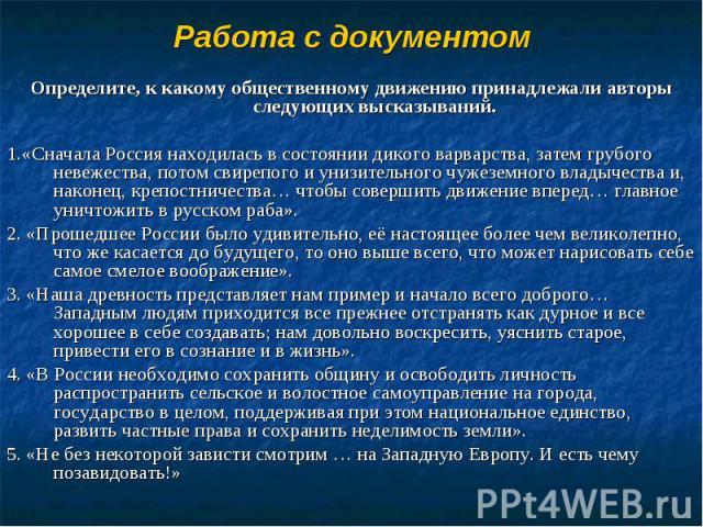 Определите, к какому общественному движению принадлежали авторы следующих высказываний.1.«Сначала Россия находилась в состоянии дикого варварства, затем грубого невежества, потом свирепого и унизительного чужеземного владычества и, наконец, крепостн…