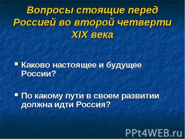 Вопросы стоящие перед Россией во второй четверти XIX века Каково настоящее и будущее России?По какому пути в своем развитии должна идти Россия?