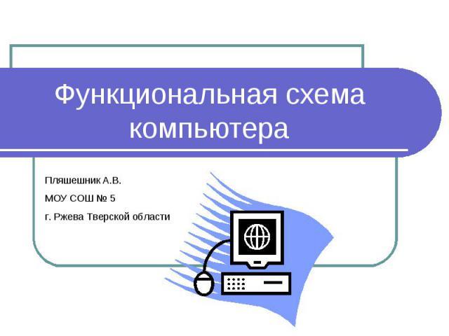 Функциональная схема компьютера Пляшешник А.В. МОУ СОШ № 5 г. Ржева Тверской области