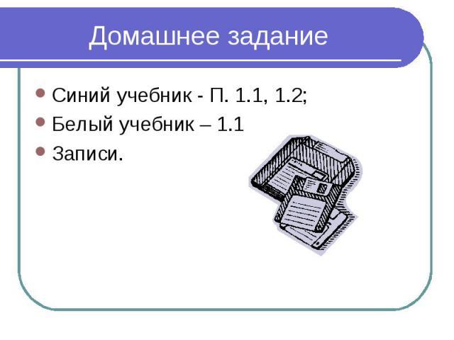 Домашнее заданиеСиний учебник - П. 1.1, 1.2;Белый учебник – 1.1Записи.