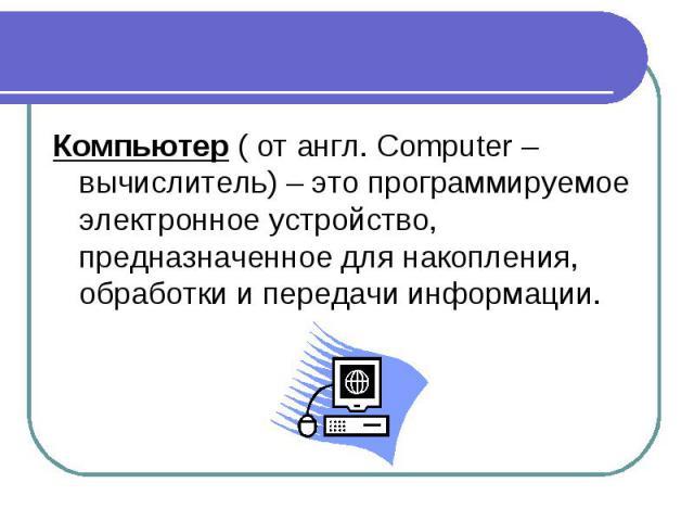 Компьютер ( от англ. Computer – вычислитель) – это программируемое электронное устройство, предназначенное для накопления, обработки и передачи информации.
