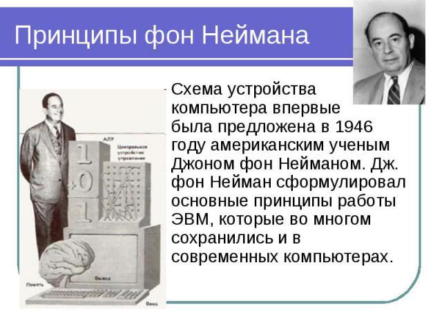 Принципы фон Неймана Схема устройствакомпьютера впервые была предложена в 1946 году американским ученым Джоном фон Нейманом. Дж. фон Нейман сформулировал основные принципы работы ЭВМ, которые во многом сохранились и в современных компьютерах.