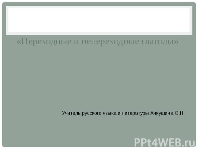 «Переходные и непереходные глаголы» Учитель русского языка и литературы Анкушина О.Н.