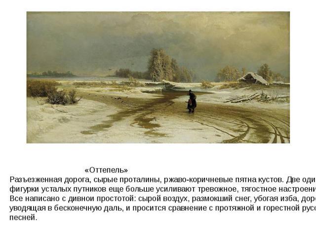 «Оттепель»Разъезженная дорога, сырые проталины, ржаво-коричневые пятна кустов. Две одинокие фигурки усталых путников еще больше усиливают тревожное, тягостное настроение. Все написано с дивнои простотой: сырой воздух, размокший снег, убогая изба, до…