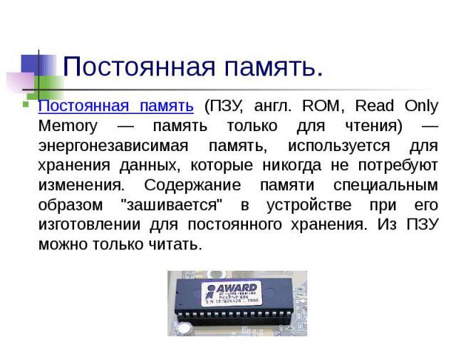 Постоянная память (ПЗУ, англ. ROM, Read Only Memory — память только для чтения) — энергонезависимая память, используется для хранения данных, которые никогда не потребуют изменения. Содержание памяти специальным образом