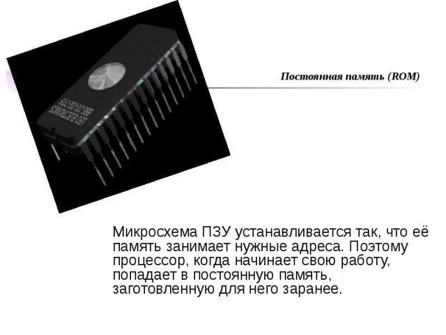 Микросхема ПЗУ устанавливается так, что её память занимает нужные адреса. Поэтому процессор, когда начинает свою работу, попадает в постоянную память, заготовленную для него заранее.