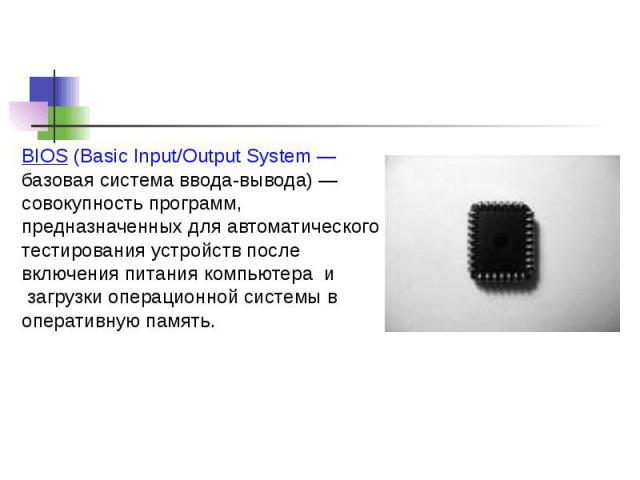 BIOS (Basic Input/Output System — базовая система ввода-вывода) — совокупность программ, предназначенных для автоматического тестирования устройств после включения питания компьютера и загрузки операционной системы в оперативную память.