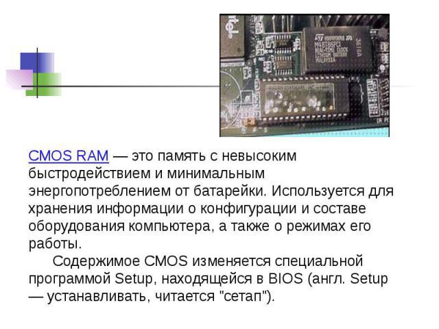CMOS RAM — это память с невысоким быстродействием и минимальным энергопотреблением от батарейки. Используется для хранения информации о конфигурации и составе оборудования компьютера, а также о режимах его работы. Содержимое CMOS изменяется специаль…