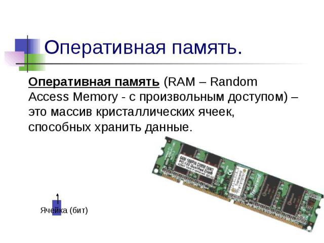 Оперативная память. Оперативная память (RAM – Random Access Memory - с произвольным доступом) – это массив кристаллических ячеек, способных хранить данные.