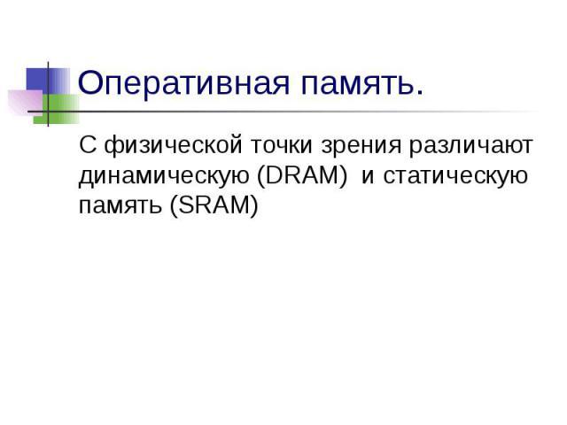 Оперативная память.С физической точки зрения различают динамическую (DRAM) и статическую память (SRAM)