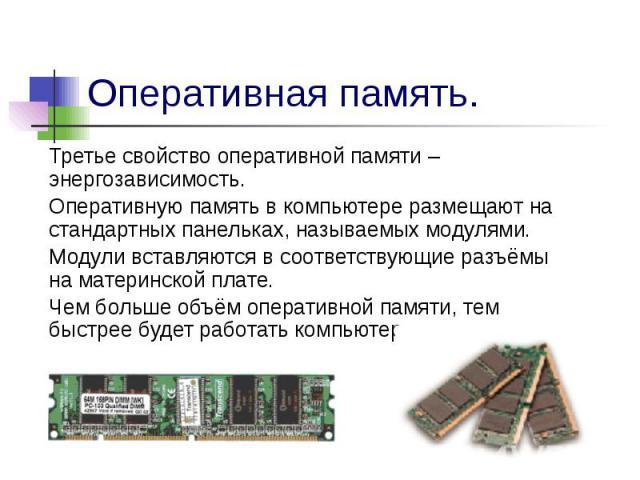 Оперативная память. Третье свойство оперативной памяти – энергозависимость.Оперативную память в компьютере размещают на стандартных панельках, называемых модулями.Модули вставляются в соответствующие разъёмы на материнской плате.Чем больше объём опе…
