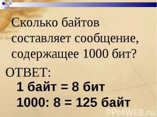 Сколько байтов составляет сообщение, содержащее 1000 бит?ОТВЕТ: 1 байт = 8 бит10