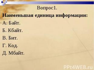 Вопрос1. Наименьшая единица информации:A. Байт. Б. Кбайт.B. Бит. Г. Код. Д. Мбай