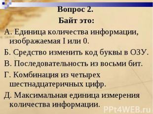 Вопрос 2. Байт это:A. Единица количества информации, изображаемая I или 0. Б. Ср