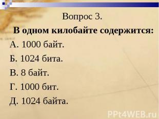 Вопрос 3. В одном килобайте содержится:А. 1000 байт.Б. 1024 бита.В. 8 байт. Г. 1