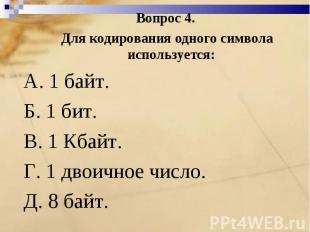 Вопрос 4. Для кодирования одного символа используется:A. 1 байт. Б. 1 бит.B. 1 К