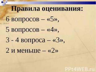 Правила оценивания: 6 вопросов – «5»,5 вопросов – «4», 3 - 4 вопроса – «3»,2 и м