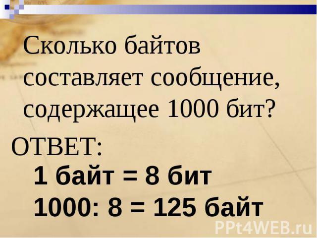 Сколько байтов составляет сообщение, содержащее 1000 бит?ОТВЕТ: 1 байт = 8 бит1000: 8 = 125 байт