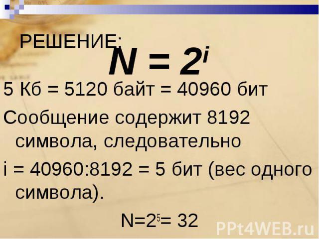 5 Кб = 5120 байт = 40960 битСообщение содержит 8192 символа, следовательно i = 40960:8192 = 5 бит (вес одного символа).N=25= 32