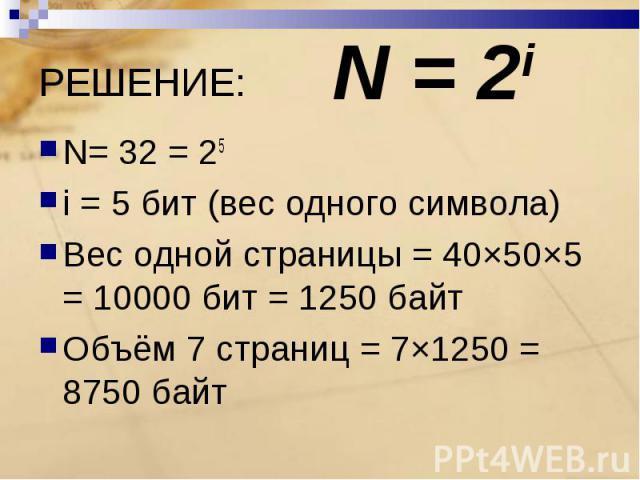 N= 32 = 25i = 5 бит (вес одного символа)Вес одной страницы = 40×50×5 = 10000 бит = 1250 байтОбъём 7 страниц = 7×1250 = 8750 байт