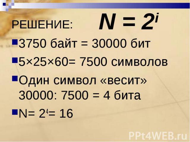 3750 байт = 30000 бит5×25×60= 7500 символовОдин символ «весит» 30000: 7500 = 4 битаN= 24= 16