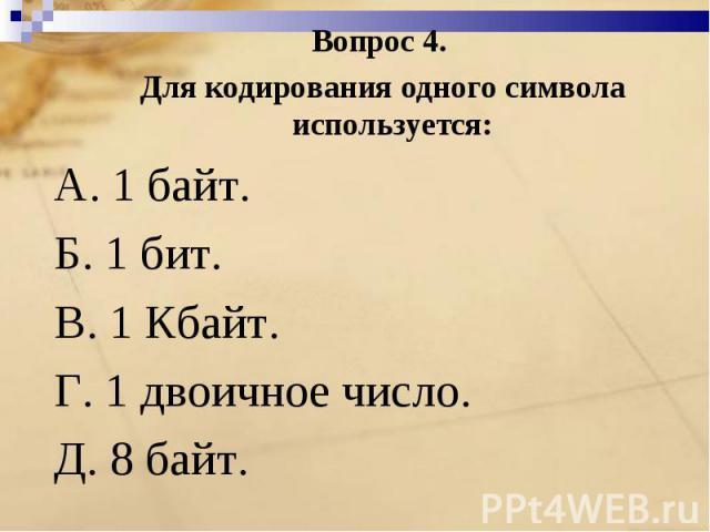 Вопрос 4. Для кодирования одного символа используется:A. 1 байт. Б. 1 бит.B. 1 Кбайт.Г. 1 двоичное число. Д. 8 байт.
