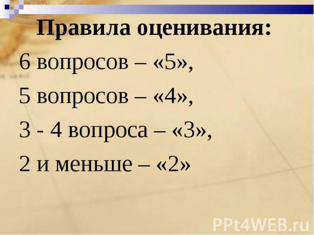 Правила оценивания: 6 вопросов – «5»,5 вопросов – «4», 3 - 4 вопроса – «3»,2 и меньше – «2»