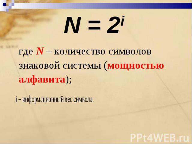 N = 2i где N – количество символов знаковой системы (мощностью алфавита); i – информационный вес символа.