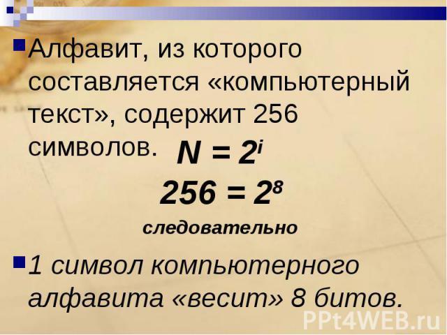 Алфавит, из которого составляется «компьютерный текст», содержит 256 символов.1 символ компьютерного алфавита «весит» 8 битов.