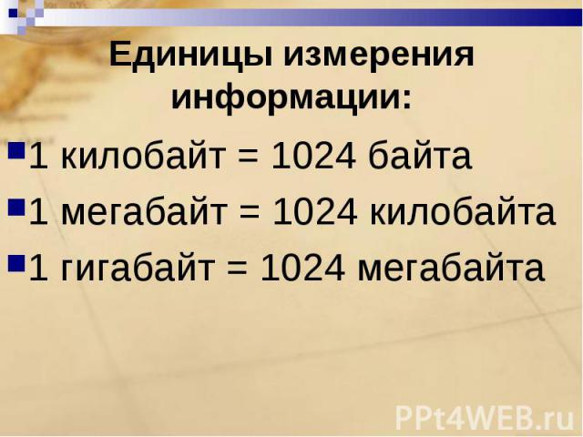 Единицы измерения информации: 1 килобайт = 1024 байта1 мегабайт = 1024 килобайта1 гигабайт = 1024 мегабайта