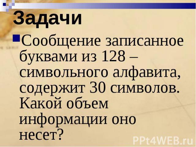 Сообщение записанное буквами из 128 –символьного алфавита, содержит 30 символов. Какой объем информации оно несет?